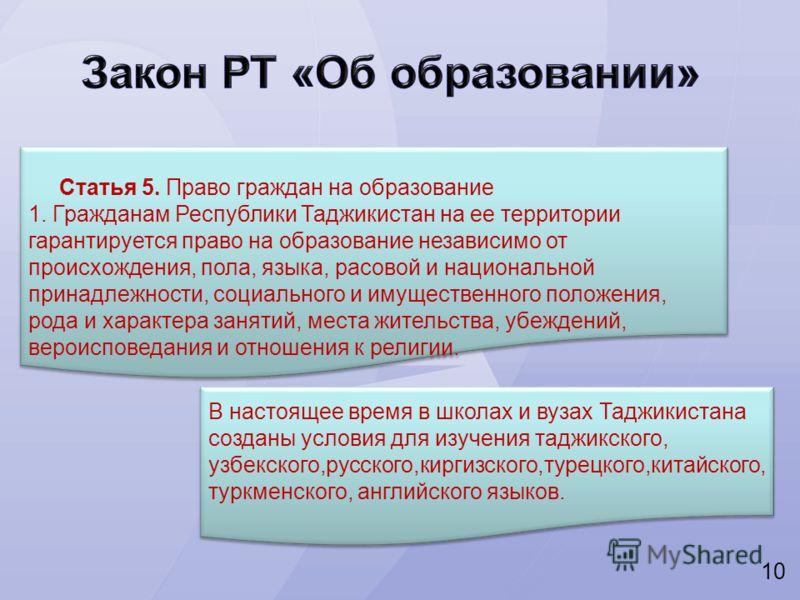 10 Статья 5. Право граждан на образование 1. Гражданам Республики Таджикистан на ее территории гарантируется право на образование независимо от происхождения, пола, языка, расовой и национальной принадлежности, социального и имущественного положения,