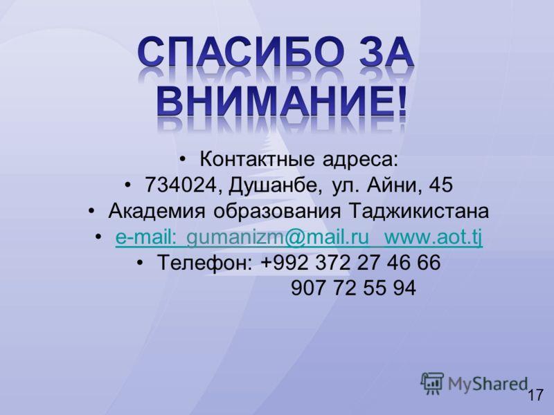 17 Контактные адреса: 734024, Душанбе, ул. Айни, 45 Академия образования Таджикистана е-mail: gumanizm@mail.ru www.aot.tjе-mail: @mail.ruwww.aot.tj Телефон: +992 372 27 46 66 907 72 55 94