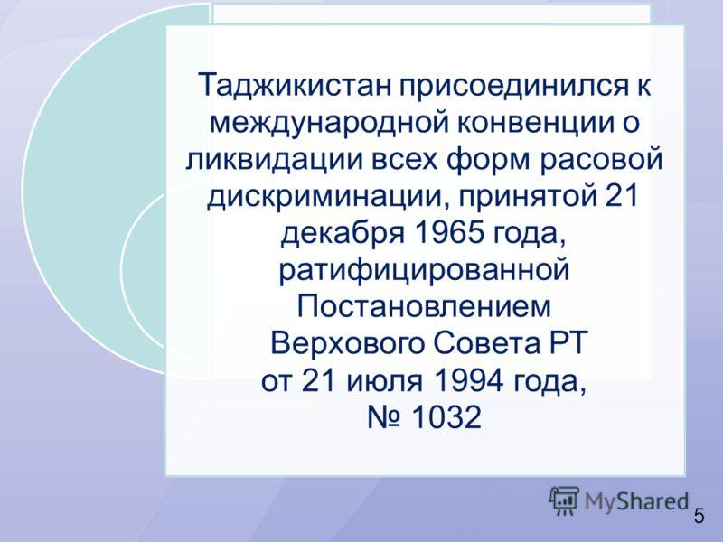 5 Таджикистан присоединился к международной конвенции о ликвидации всех форм расовой дискриминации, принятой 21 декабря 1965 года, ратифицированной Постановлением Верхового Совета РТ от 21 июля 1994 года, 1032