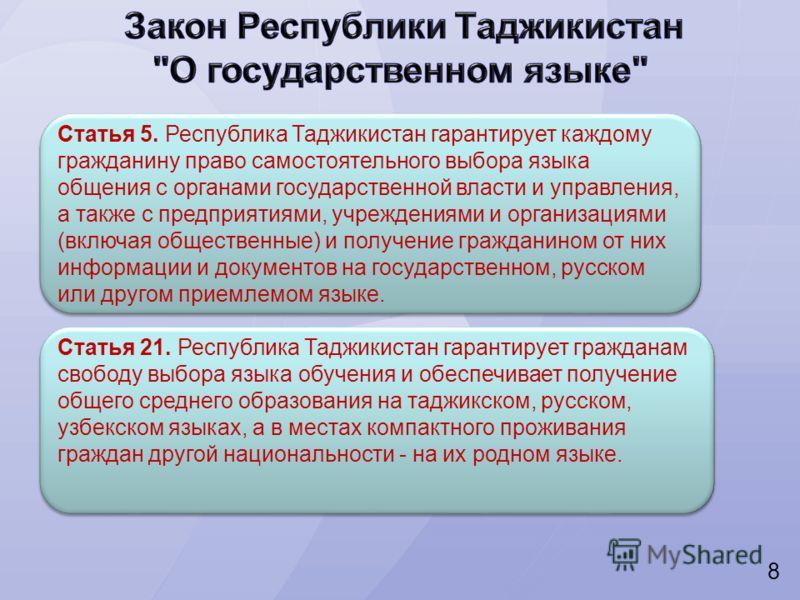 8 Статья 5. Республика Таджикистан гарантирует каждому гражданину право самостоятельного выбора языка общения с органами государственной власти и управления, а также с предприятиями, учреждениями и организациями (включая общественные) и получение гра