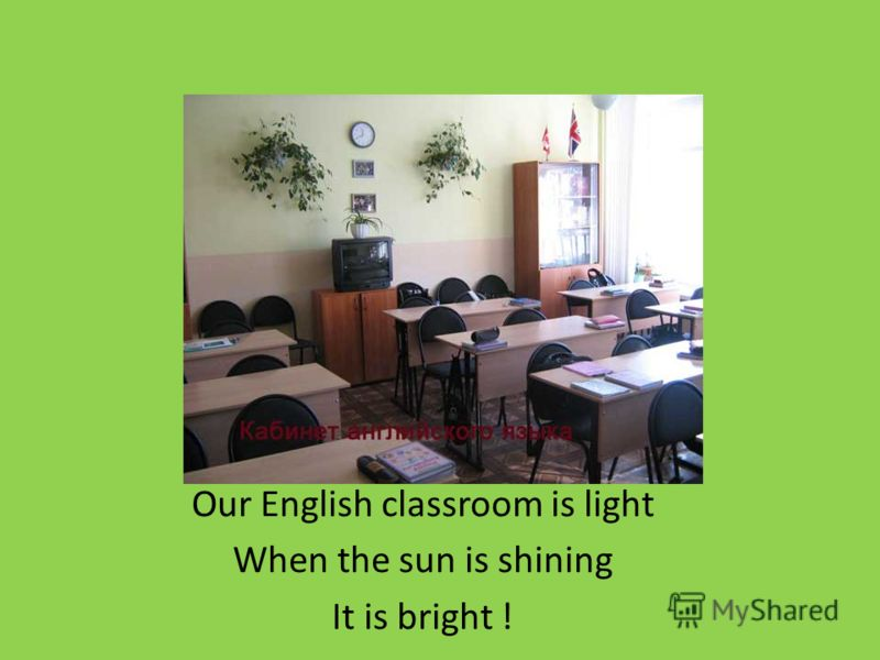 Our English classroom is light When the sun is shining It is bright !