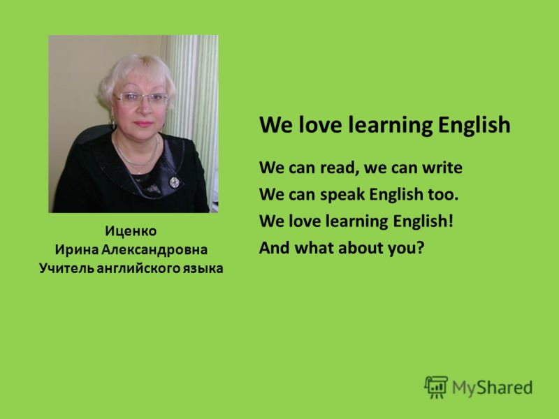 Иценко Ирина Александровна Учитель английского языка We love learning English We can read, we can write We can speak English too. We love learning English! And what about you?