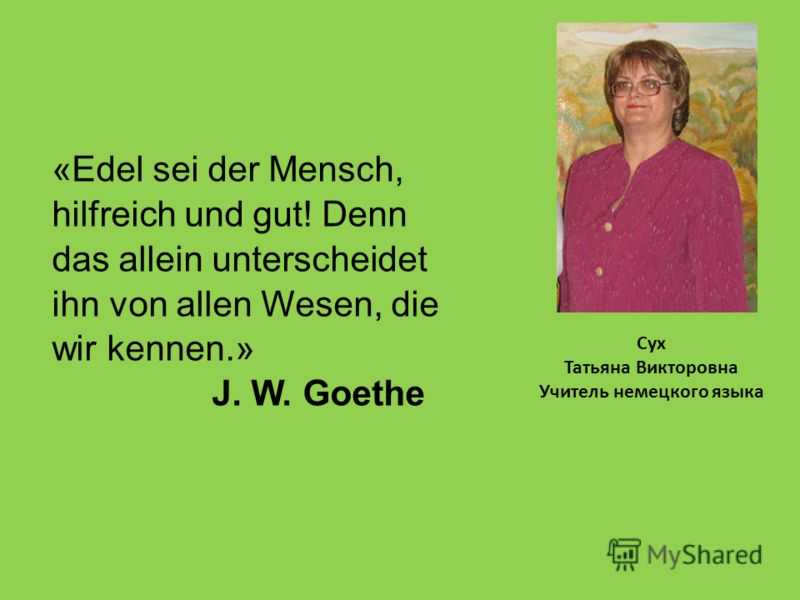 Сух Татьяна Викторовна Учитель немецкого языка «Edel sei der Mensch, hilfreich und gut! Denn das allein unterscheidet ihn von allen Wesen, die wir kennen.» J. W. Goethe