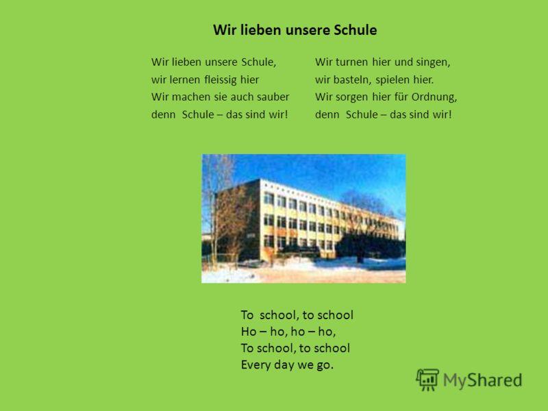 Wir lieben unsere Schule, wir lernen fleissig hier Wir machen sie auch sauber denn Schule – das sind wir! Wir turnen hier und singen, wir basteln, spielen hier. Wir sorgen hier für Ordnung, denn Schule – das sind wir! Wir lieben unsere Schule To scho