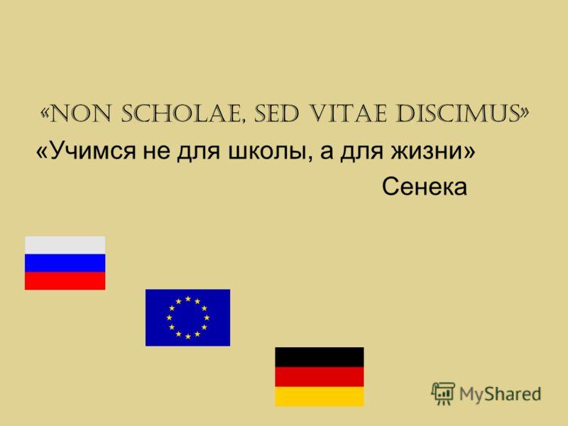 «Non scholae, sed vitae discimus» «Учимся не для школы, а для жизни» Сенека