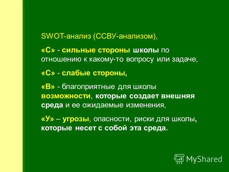 SWOT-анализ (ССВУ-анализом), «С» - сильные стороны школы по отношению к какому-то вопросу или задаче, «С» - слабые стороны, «В» - благоприятные для школы возможности, которые создает внешняя среда и ее ожидаемые изменения, «У» – угрозы, опасности, ри