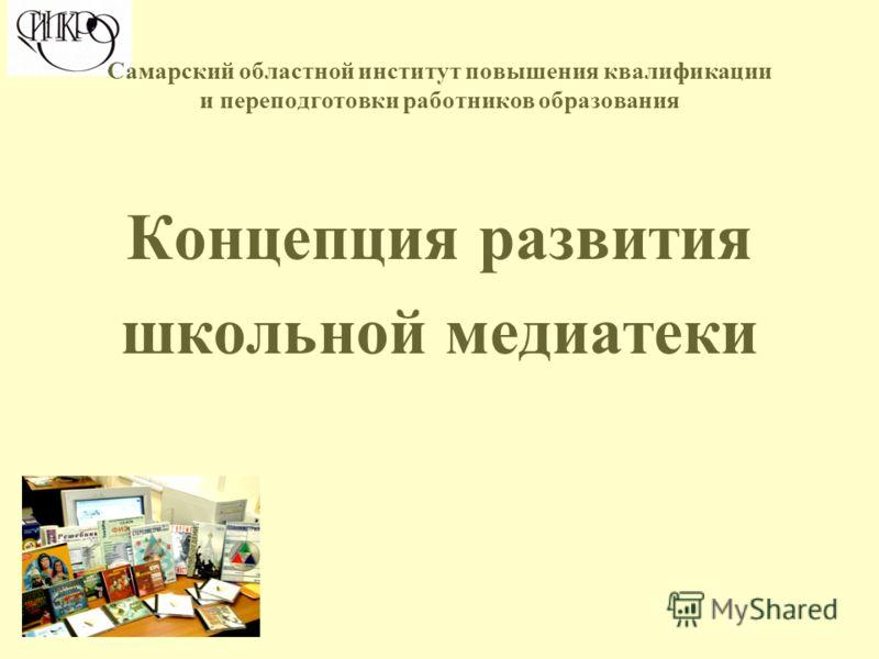 Концепция развития школьной медиатеки Самарский областной институт повышения квалификации и переподготовки работников образования