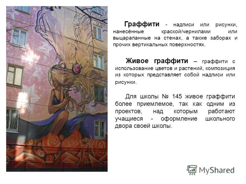 Граффити - надписи или рисунки, нанесённые краской/чернилами или выцарапанные на стенах, а также заборах и прочих вертикальных поверхностях. Живое граффити – граффити с использование цветов и растений, композиция из которых представляет собой надписи