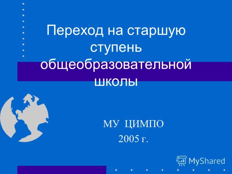Переход на старшую ступень общеобразовательной школы МУ ЦИМПО 2005 г.