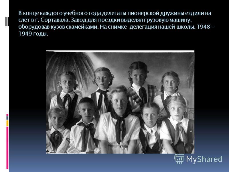 В конце каждого учебного года делегаты пионерской дружины ездили на слёт в г. Сортавала. Завод для поездки выделял грузовую машину, оборудовав кузов скамейками. На снимке делегация нашей школы. 1948 – 1949 годы.