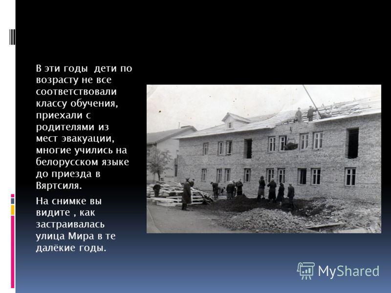 В эти годы дети по возрасту не все соответствовали классу обучения, приехали с родителями из мест эвакуации, многие учились на белорусском языке до приезда в Вяртсиля. На снимке вы видите, как застраивалась улица Мира в те далёкие годы.
