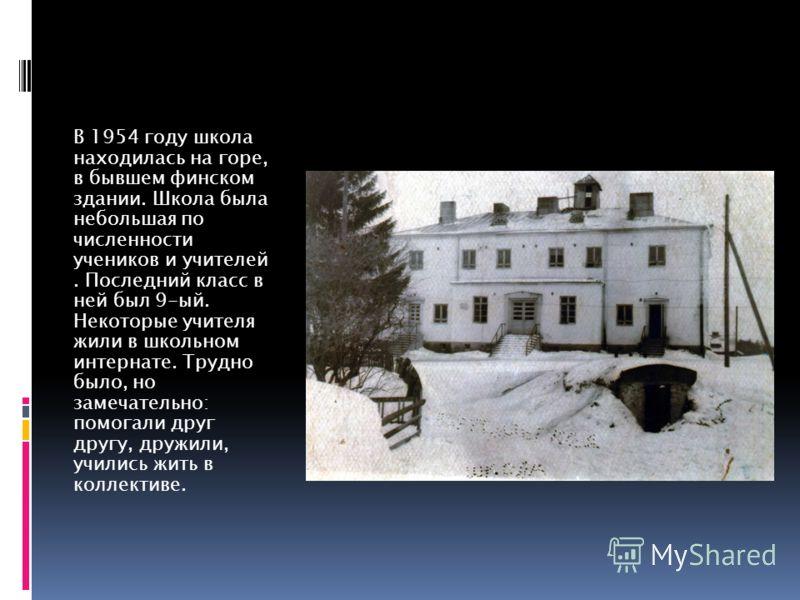 В 1954 году школа находилась на горе, в бывшем финском здании. Школа была небольшая по численности учеников и учителей. Последний класс в ней был 9-ый. Некоторые учителя жили в школьном интернате. Трудно было, но замечательно: помогали друг другу, др