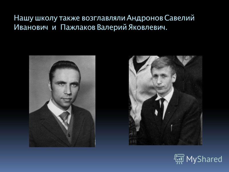 Нашу школу также возглавляли Андронов Савелий Иванович и Пажлаков Валерий Яковлевич.