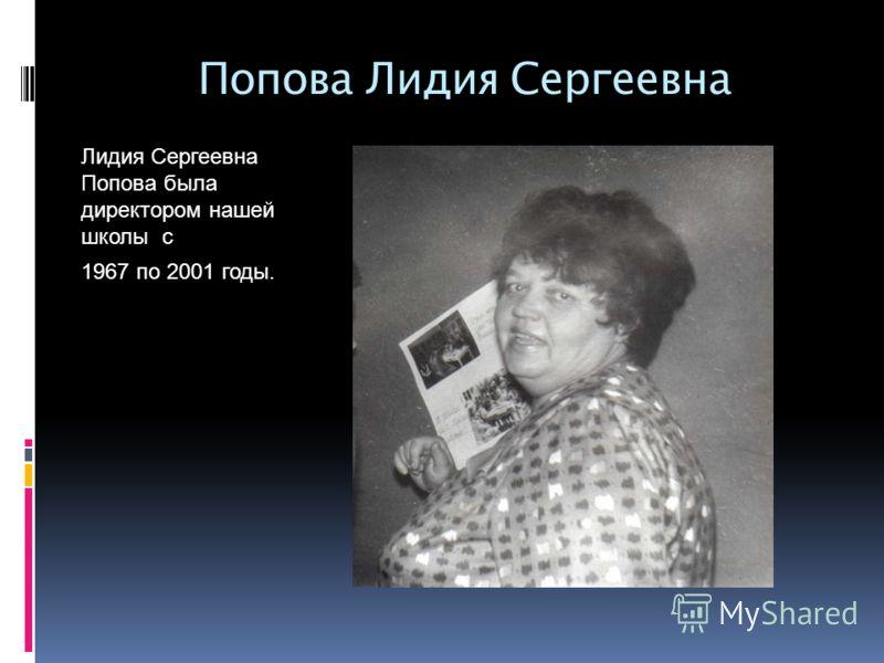 Попова Лидия Сергеевна Лидия Сергеевна Попова была директором нашей школы с 1967 по 2001 годы.
