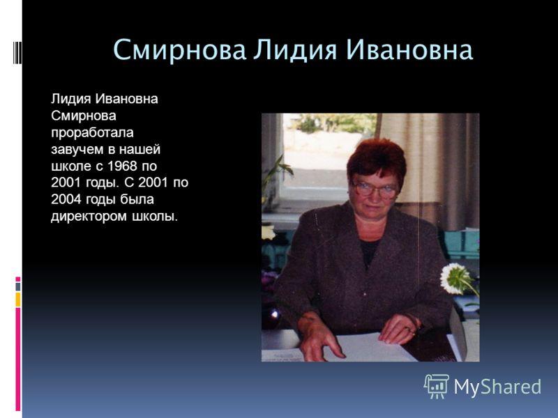 Смирнова Лидия Ивановна Лидия Ивановна Смирнова проработала завучем в нашей школе с 1968 по 2001 годы. С 2001 по 2004 годы была директором школы.