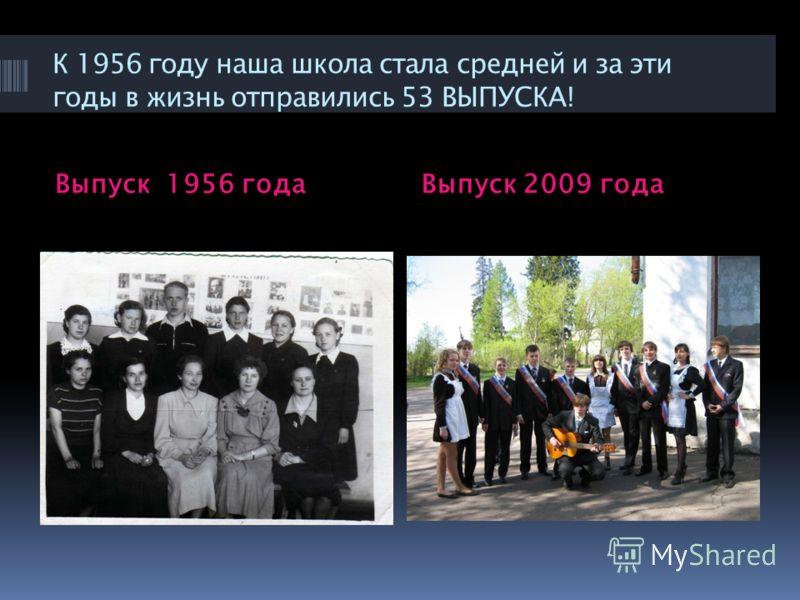 К 1956 году наша школа стала средней и за эти годы в жизнь отправились 53 ВЫПУСКА! Выпуск 1956 годаВыпуск 2009 года