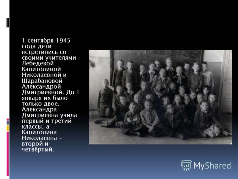 1 сентября 1945 года дети встретились со своими учителями – Лебедевой Капитолиной Николаевной и Шарабановой Александрой Дмитриевной. До 1 января их было только двое. Александра Дмитриевна учила первый и третий классы, а Капитолина Николаевна – второй