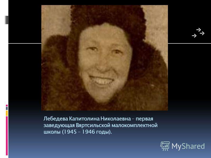 Лебедева Капитолина Николаевна – первая заведующая Вяртсильской малокомплектной школы (1945 – 1946 годы).