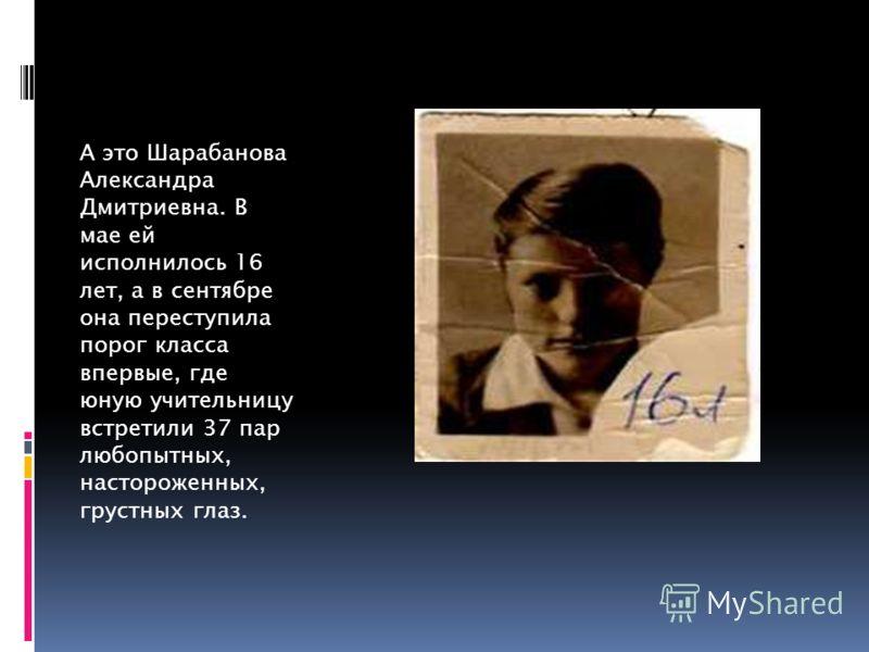 А это Шарабанова Александра Дмитриевна. В мае ей исполнилось 16 лет, а в сентябре она переступила порог класса впервые, где юную учительницу встретили 37 пар любопытных, настороженных, грустных глаз.