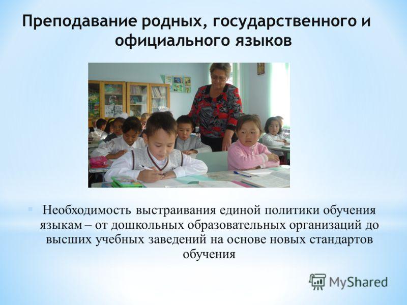 Преподавание родных, государственного и официального языков § Необходимость выстраивания единой политики обучения языкам – от дошкольных образовательных организаций до высших учебных заведений на основе новых стандартов обучения