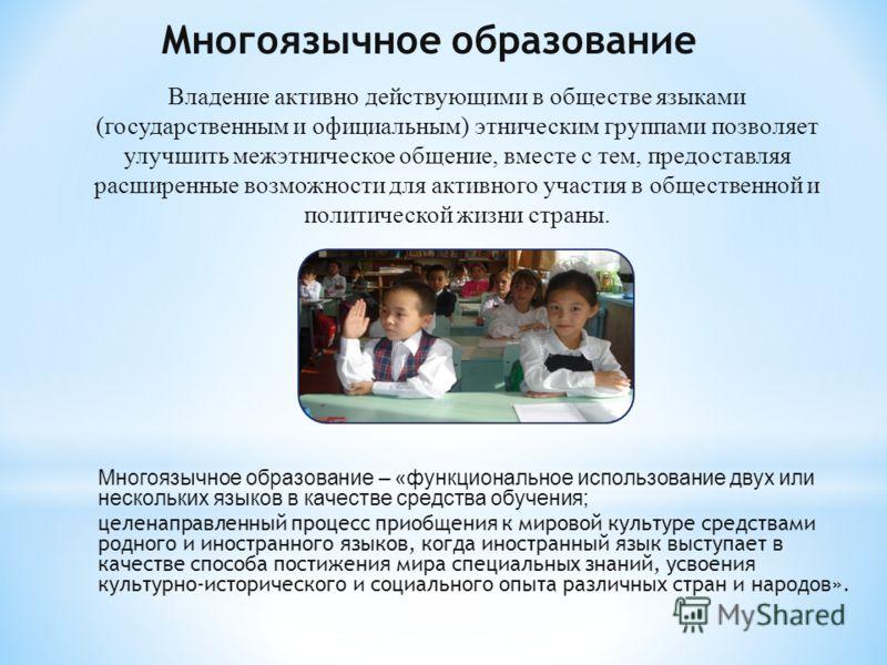 Многоязычное образование Владение активно действующими в обществе языками (государственным и официальным) этническим группами позволяет улучшить межэтническое общение, вместе с тем, предоставляя расширенные возможности для активного участия в обществ