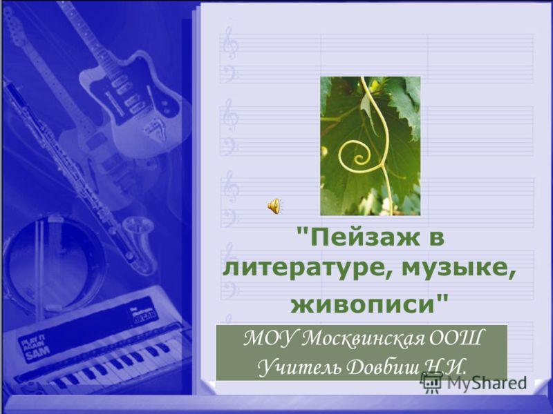 Пейзаж в литературе, музыке, живописи МОУ Москвинская ООШ Учитель Довбиш Н.И.