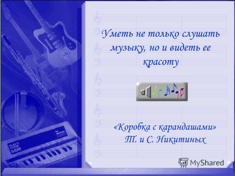 «Коробка с карандашами» Т. и С. Никитиных Уметь не только слушать музыку, но и видеть ее красоту