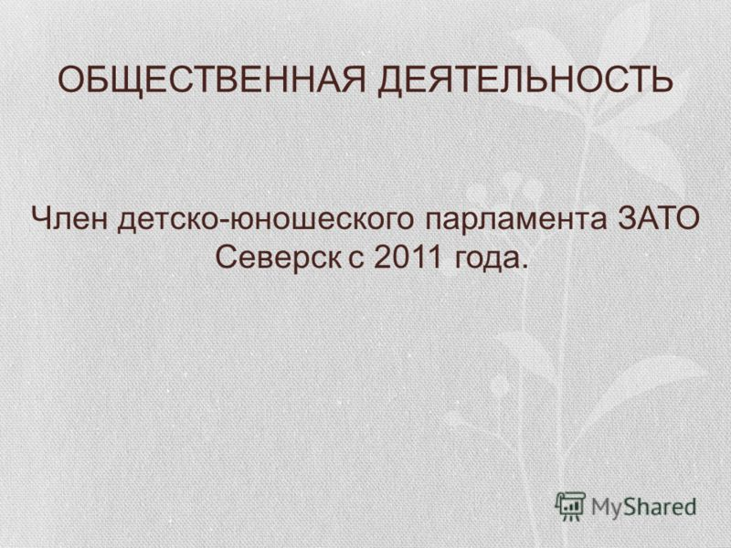 ОБЩЕСТВЕННАЯ ДЕЯТЕЛЬНОСТЬ Член детско-юношеского парламента ЗАТО Северск с 2011 года.