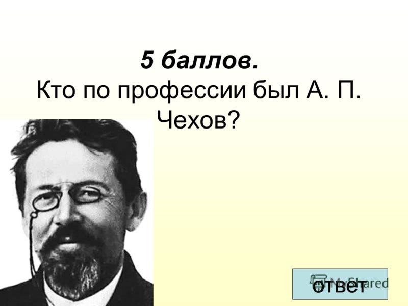 5 баллов. Кто по профессии был А. П. Чехов? ответ