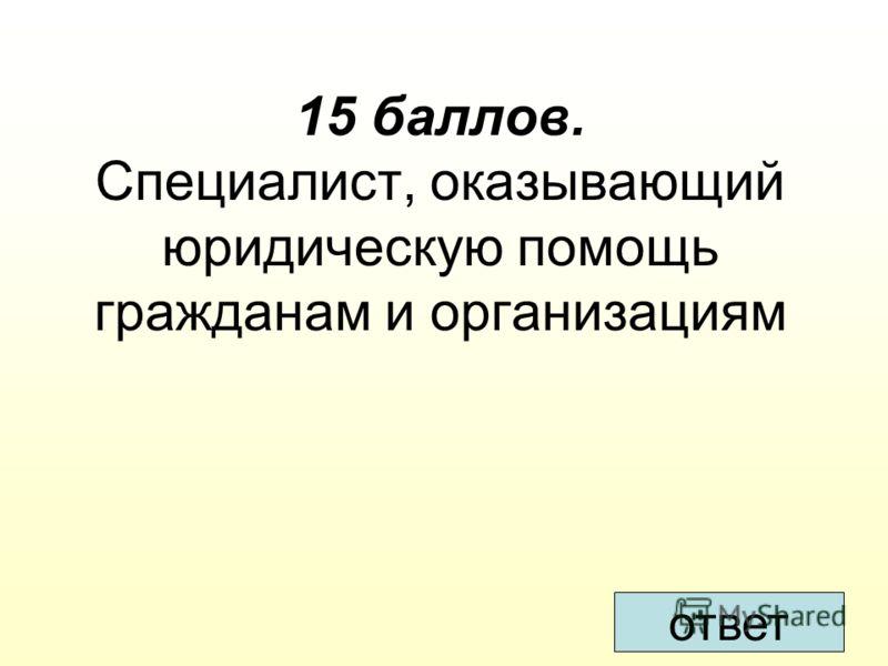 15 баллов. Специалист, оказывающий юридическую помощь гражданам и организациям ответ