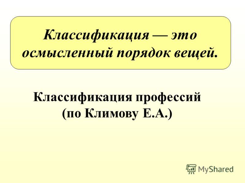 Классификация это осмысленный порядок вещей. Классификация профессий (по Климову Е.А.)
