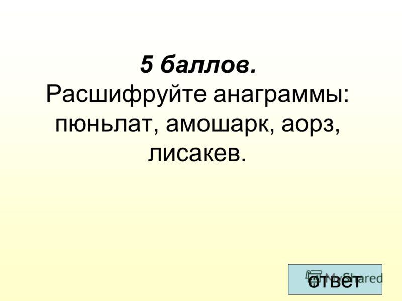 5 баллов. Расшифруйте анаграммы: пюньлат, амошарк, аорз, лисакев. ответ