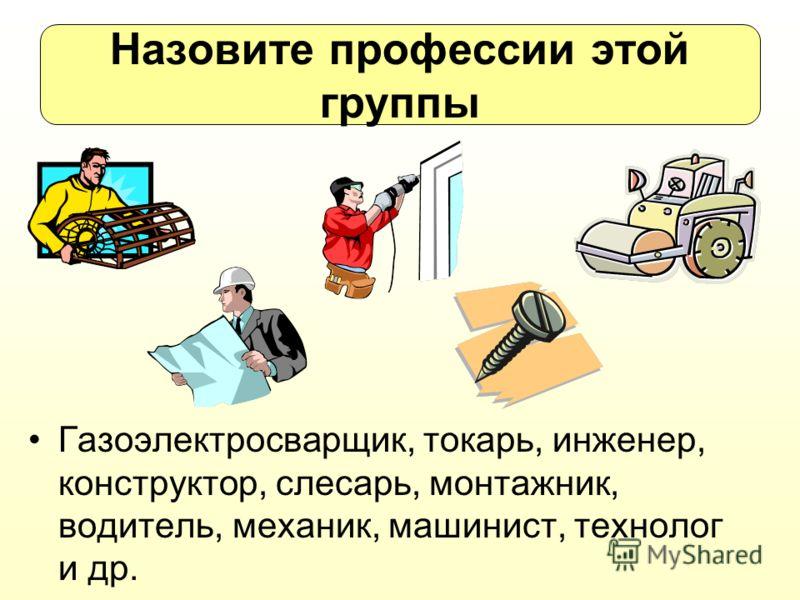Назовите профессии этой группы Газоэлектросварщик, токарь, инженер, конструктор, слесарь, монтажник, водитель, механик, машинист, технолог и др.