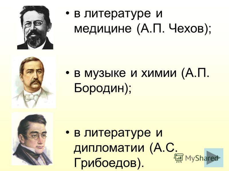 в литературе и медицине (А.П. Чехов); в музыке и химии (А.П. Бородин); в литературе и дипломатии (А.С. Грибоедов).