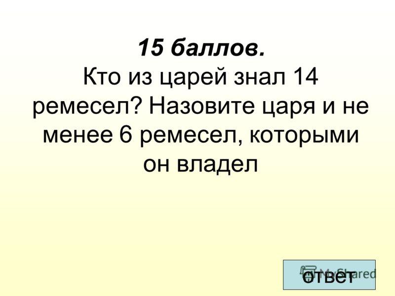 15 баллов. Кто из царей знал 14 ремесел? Назовите царя и не менее 6 ремесел, которыми он владел ответ
