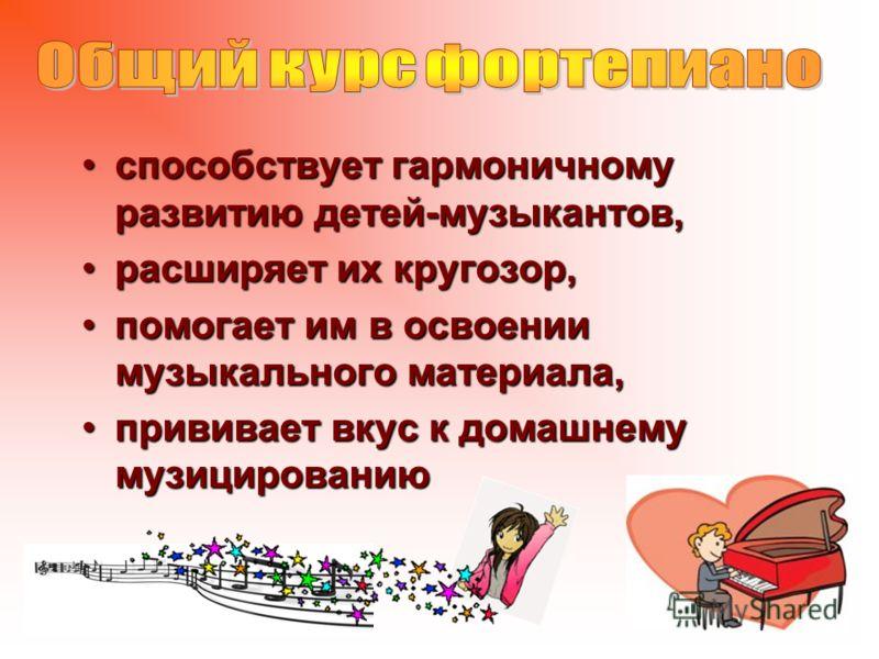 способствует гармоничному развитию детей-музыкантов,способствует гармоничному развитию детей-музыкантов, расширяет их кругозор,расширяет их кругозор, помогает им в освоении музыкального материала,помогает им в освоении музыкального материала, привива
