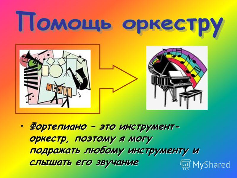 Фортепиано – это инструмент- оркестр, поэтому я могу подражать любому инструменту и слышать его звучаниеФортепиано – это инструмент- оркестр, поэтому я могу подражать любому инструменту и слышать его звучание