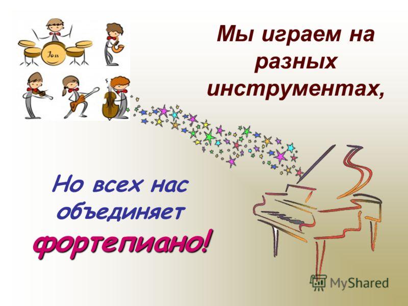 Мы играем на разных инструментах, фортепиано! Но всех нас объединяет фортепиано!