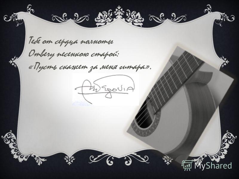 Тебе от сердца полноты Отвечу песенкою старой: «Пусть скажет за меня гитара».