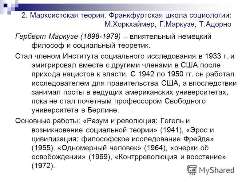 2. Марксистская теория. Франкфуртская школа социологии: М.Хоркхаймер, Г.Маркузе, Т.Адорно Герберт Маркузе (1898-1979) – влиятельный немецкий философ и социальный теоретик. Стал членом Института социального исследования в 1933 г. и эмигрировал вместе
