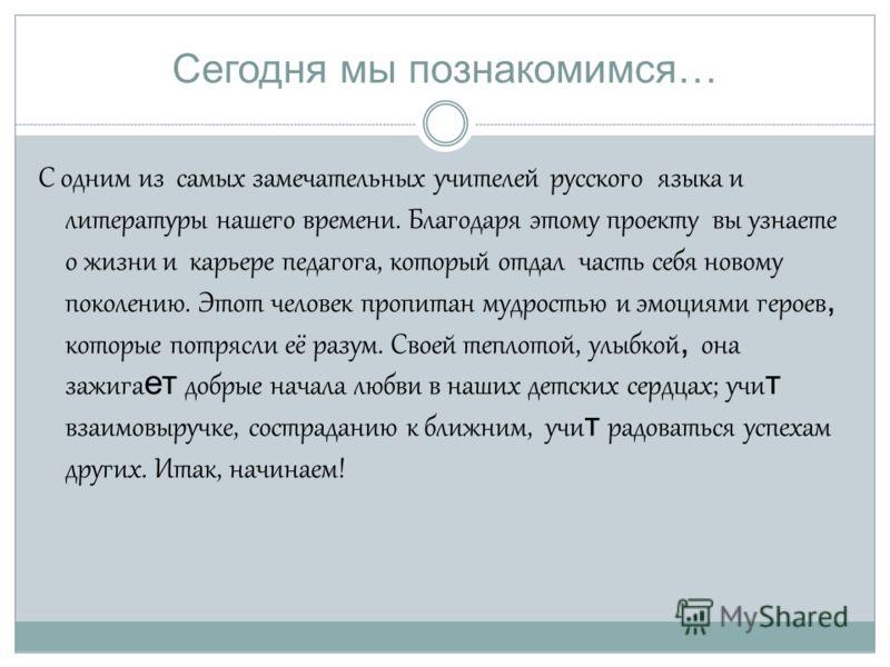 Сегодня мы познакомимся… С одним из самых замечательных учителей русского языка и литературы нашего времени. Благодаря этому проекту вы узнаете о жизни и карьере педагога, который отдал часть себя новому поколению. Этот человек пропитан мудростью и э