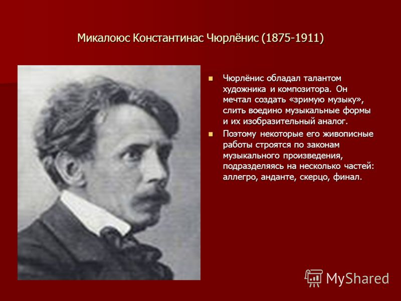 Микалоюс Константинас Чюрлёнис (1875-1911) Чюрлёнис обладал талантом художника и композитора. Он мечтал создать «зримую музыку», слить воедино музыкальные формы и их изобразительный аналог. Чюрлёнис обладал талантом художника и композитора. Он мечтал