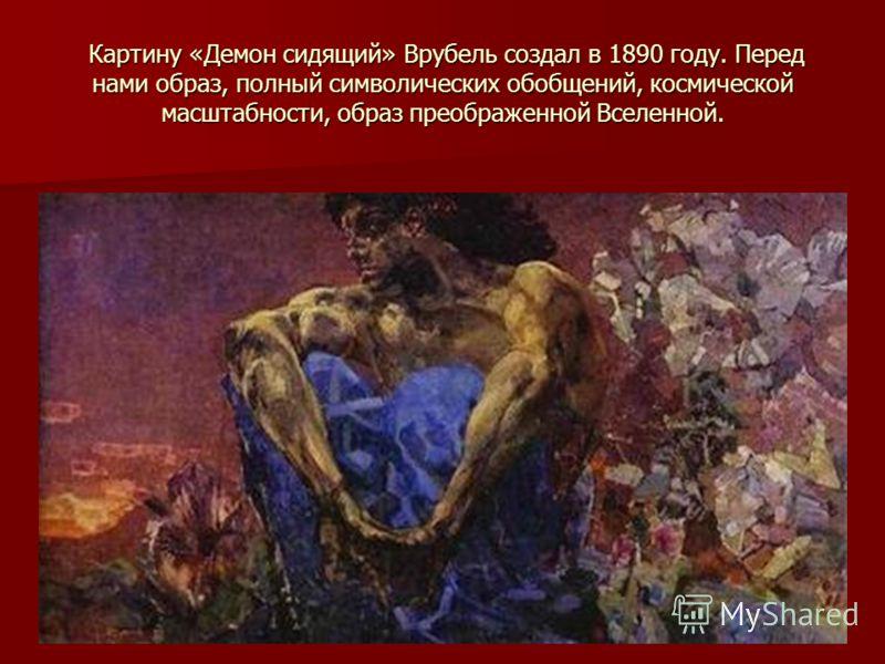 Картину «Демон сидящий» Врубель создал в 1890 году. Перед нами образ, полный символических обобщений, космической масштабности, образ преображенной Вселенной. Картину «Демон сидящий» Врубель создал в 1890 году. Перед нами образ, полный символических