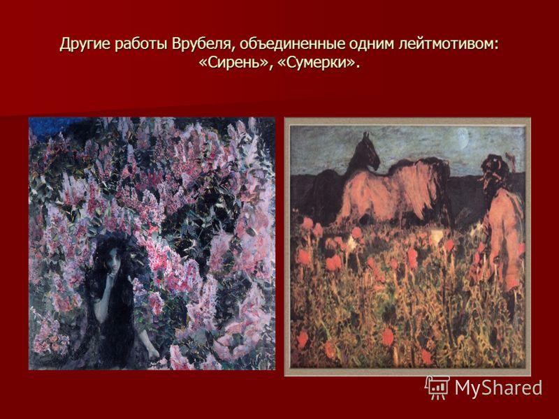 Другие работы Врубеля, объединенные одним лейтмотивом: «Сирень», «Сумерки».