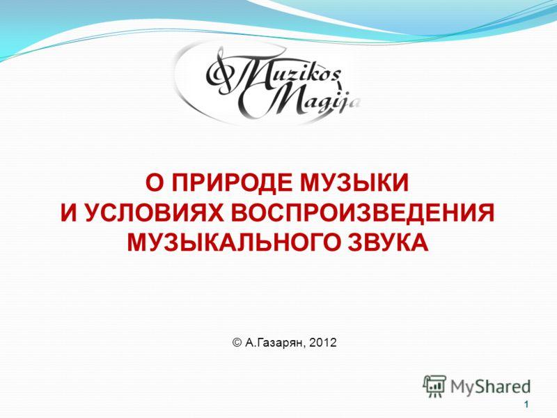 1 О ПРИРОДЕ МУЗЫКИ И УСЛОВИЯХ ВОСПРОИЗВЕДЕНИЯ МУЗЫКАЛЬНОГО ЗВУКА © А.Газарян, 2012