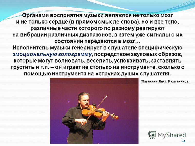 54 Органами восприятия музыки являются не только мозг и не только сердце (в прямом смысле слова), но и все тело, различные части которого по разному реагируют на вибрации различных диапазонов, а затем уже сигналы о их состоянии передаются в мозг… Исп