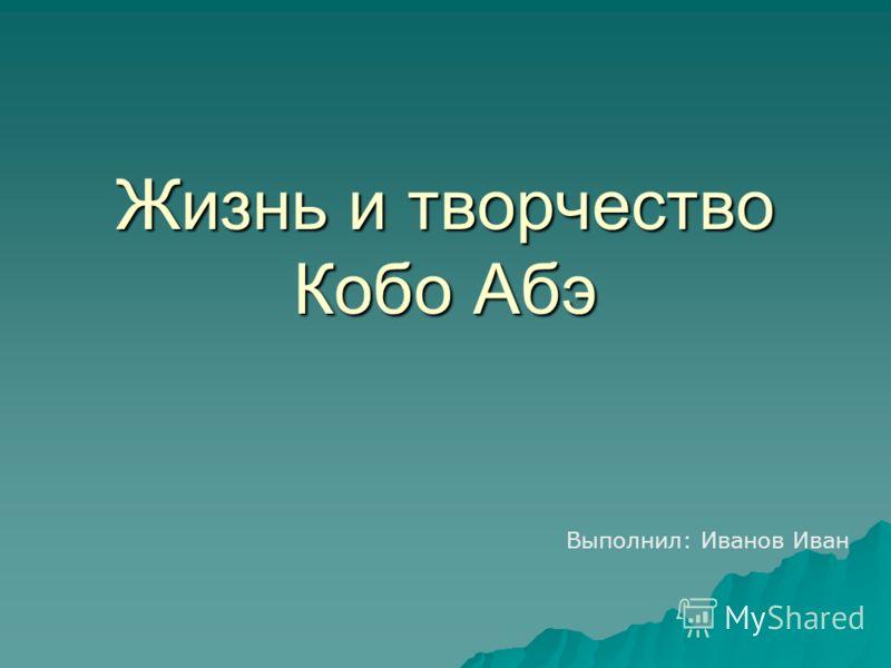 Жизнь и творчество Кобо Абэ Выполнил: Иванов Иван