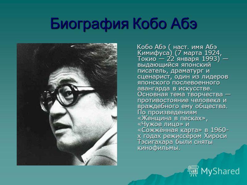Биография Кобо Абэ Кобо Абэ ( наст. имя Абэ Кимифуса) (7 марта 1924, Токио 22 января 1993) выдающийся японский писатель, драматург и сценарист, один из лидеров японского послевоенного авангарда в искусстве. Основная тема творчества противостояние чел