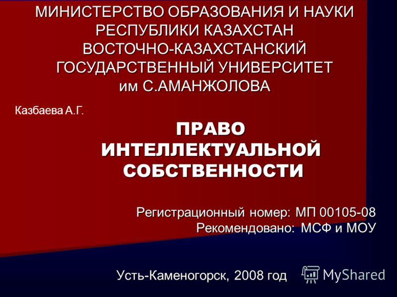 Регистрационный номер: МП 00105-08 Рекомендовано: МСФ и МОУ Усть-Каменогорск, 2008 год Казбаева А.Г. МИНИСТЕРСТВО ОБРАЗОВАНИЯ И НАУКИ РЕСПУБЛИКИ КАЗАХСТАН ВОСТОЧНО-КАЗАХСТАНСКИЙ ГОСУДАРСТВЕННЫЙ УНИВЕРСИТЕТ им С.АМАНЖОЛОВА ПРАВОИНТЕЛЛЕКТУАЛЬНОЙСОБСТВЕ