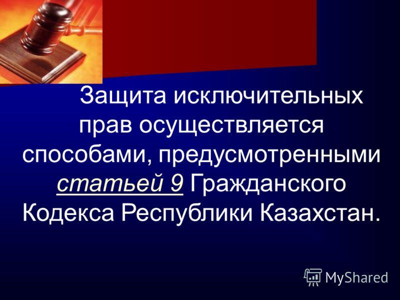 Защита исключительных прав осуществляется способами, предусмотренными статьей 9 Гражданского Кодекса Республики Казахстан.